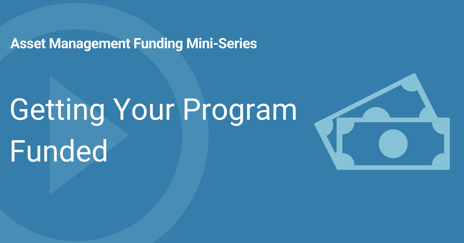 Asset Management Funding Mini-Series Getting your program funded